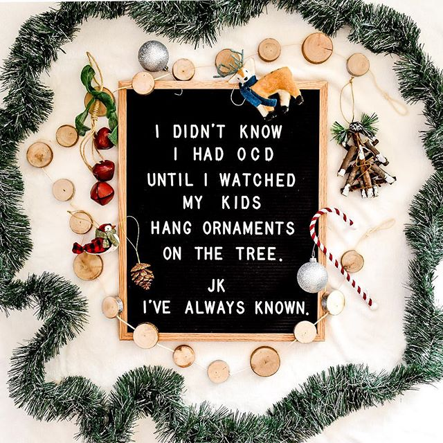 "letter board that says ""I didn't know I had OCD until I watched my kids hang ornaments on the tree. jk i've always known"""